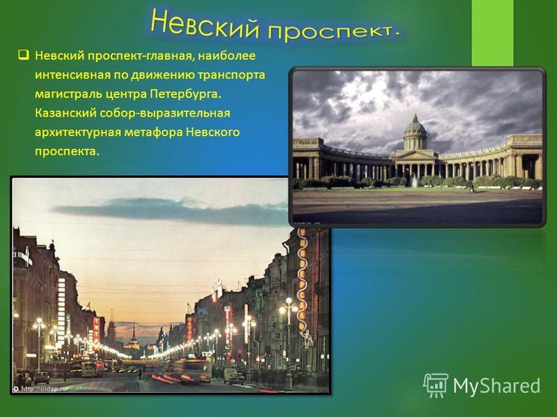 Невский проспект-главная, наиболее интенсивная по движению транспорта магистраль центра Петербурга. Казанский собор-выразительная архитектурная метафора Невского проспекта.