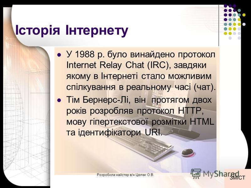 Історія Інтернету У 1988 р. було винайдено протокол Internet Relay Chat (IRC), завдяки якому в Інтернеті стало можливим спілкування в реальному часі (чат). Тім Бернерс-Лі, він протягом двох років розробляв протокол HTTP, мову гіпертекстової розмітки
