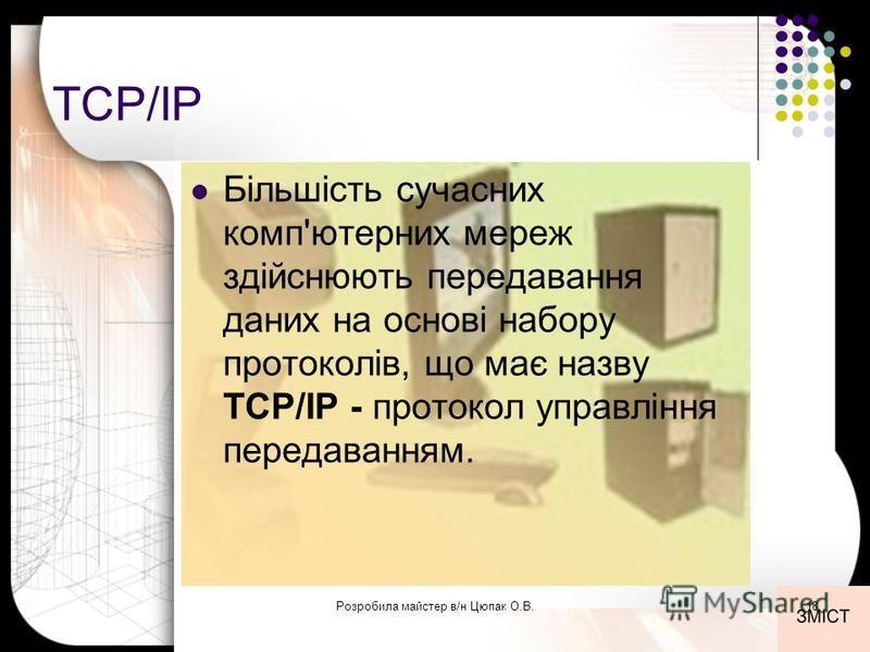 TCP/IP Більшість сучасних комп'ютерних мереж здійснюють передавання даних на основі набору протоколів, що має назву TCP/IP - протокол управління передаванням. 18Розробила майстер в/н Цюпак О.В.