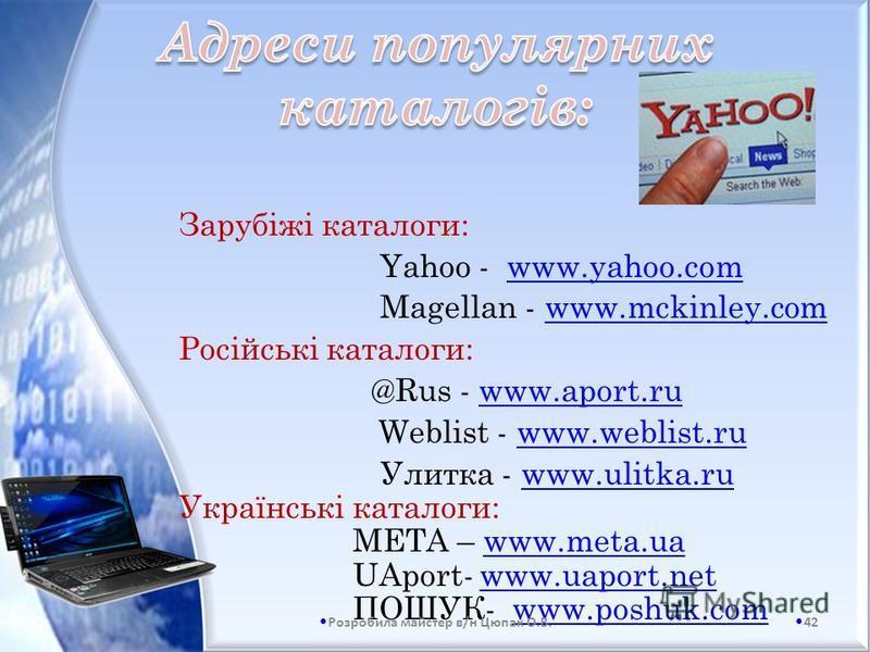 Зарубіжі каталоги: Yahoo - www.yahoo.com Magellan - www.mckinley.com Російські каталоги: @Rus - www.aport.ru Weblist - www.weblist.ru Улитка - www.ulitka.ru Українські каталоги: МЕТА – www.meta.ua UAport- www.uaport.net ПОШУК- www.poshuk.com 42 Розро