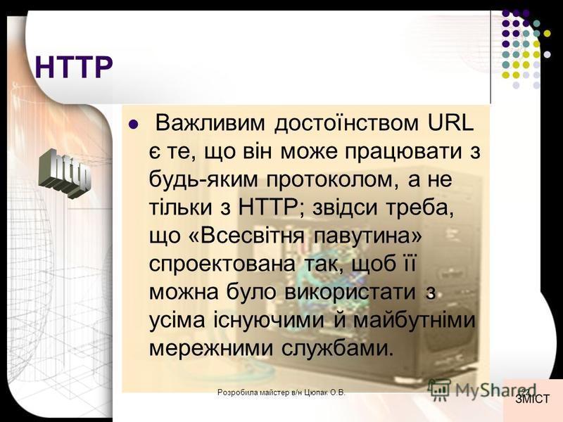 HTTP Важливим достоїнством URL є те, що він може працювати з будь-яким протоколом, а не тільки з HTTP; звідси треба, що «Всесвітня павутина» спроектована так, щоб її можна було використати з усіма існуючими й майбутніми мережними службами. 22Розробил