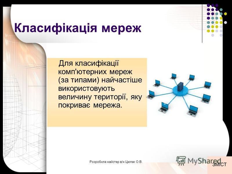 Класифікація мереж Для класифікації комп'ютерних мереж (за типами) найчастіше використовують величину території, яку покриває мережа. 4Розробила майстер в/н Цюпак О.В.