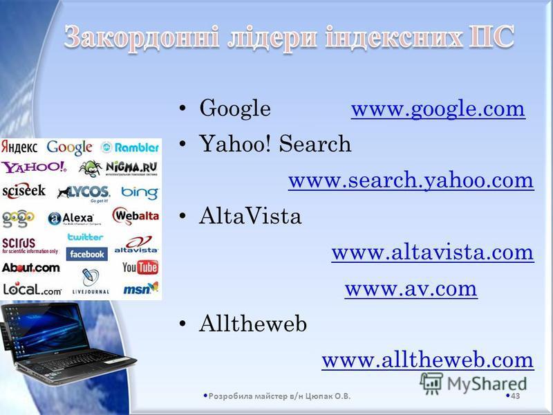 Google www.google.com Yahoo! Search www.search.yahoo.com AltaVista www.altavista.com www.av.com Alltheweb www.alltheweb.com 43 Розробила майстер в/н Цюпак О.В.