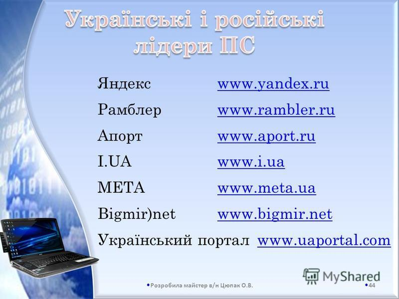 Яндексwww.yandex.ru Рамблерwww.rambler.ru Апортwww.aport.ru I.UAwww.i.ua МЕТАwww.meta.ua Bigmir)netwww.bigmir.net Український порталwww.uaportal.com 44 Розробила майстер в/н Цюпак О.В.
