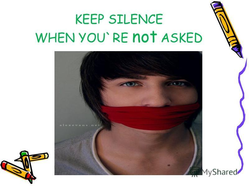 KEEP SILENCE WHEN YOU`RE not ASKED