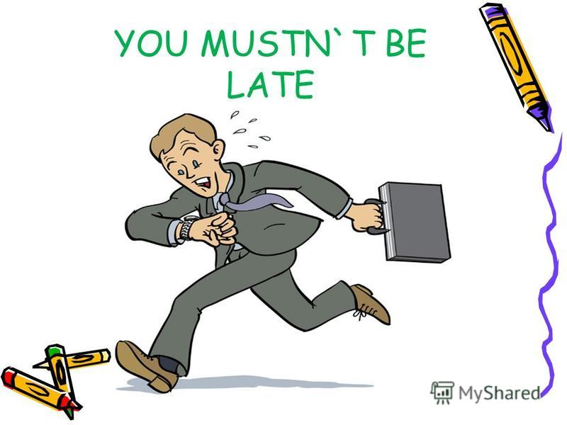 YOU MUSTN`T BE LATE