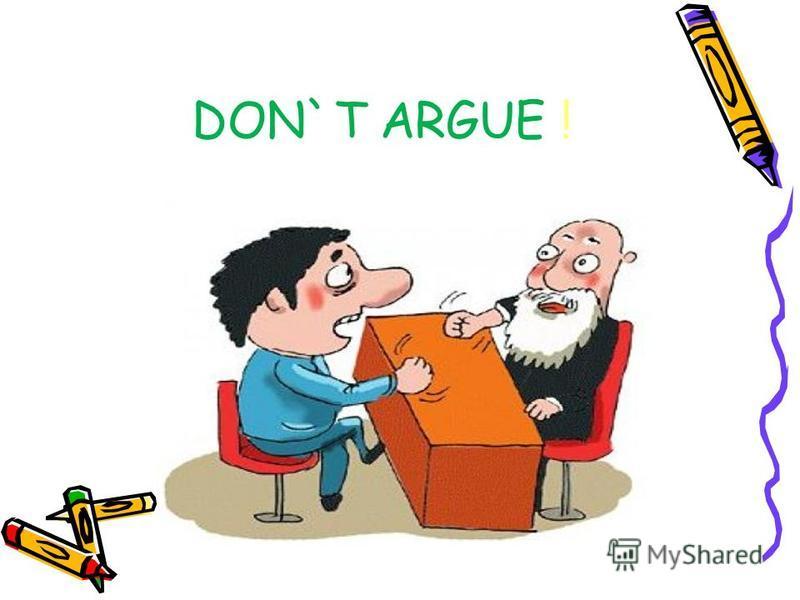 DON`T ARGUE !