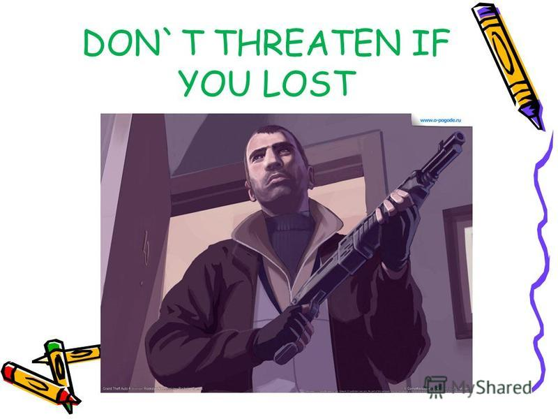 DON`T THREATEN IF YOU LOST