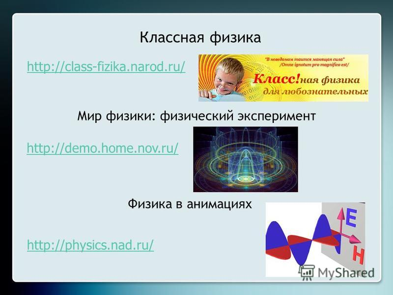 Классная физика http://class-fizika.narod.ru/ Мир физики: физический эксперимент http://demo.home.nov.ru/ Физика в анимациях http://physics.nad.ru/