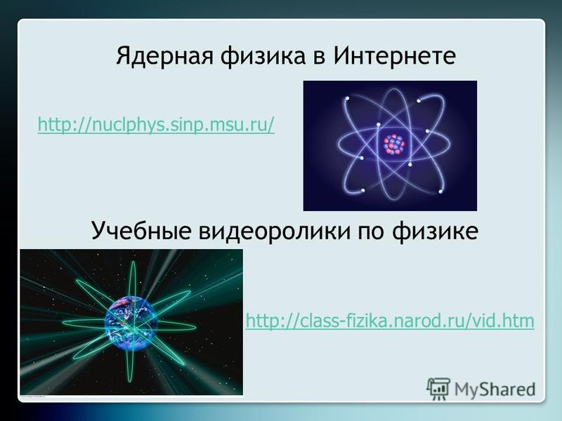 Ядерная физика в Интернете http://nuclphys.sinp.msu.ru/ http://class-fizika.narod.ru/vid.htm Учебные видеоролики по физике