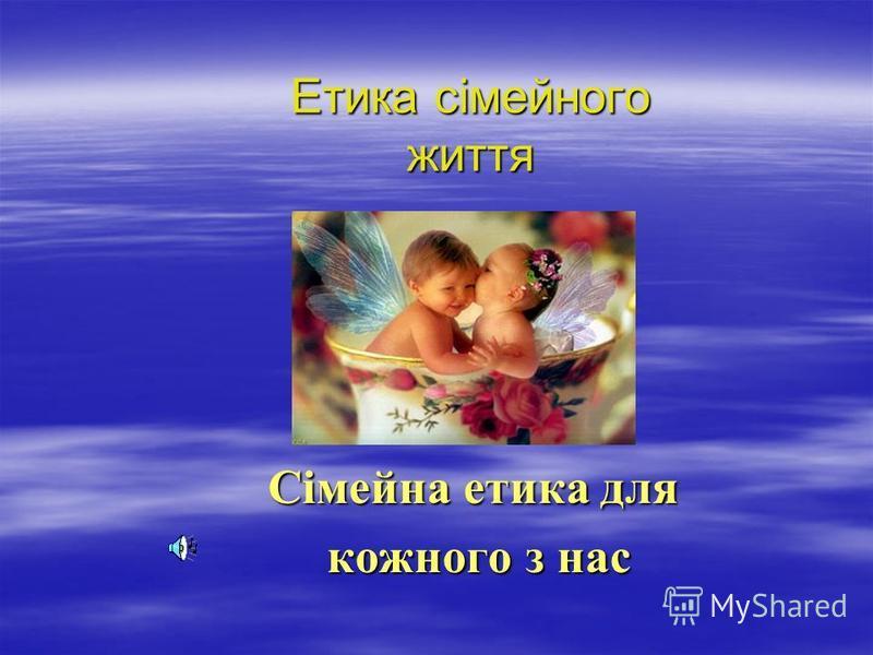 Етика сімейного життя Сімейна етика для Сімейна етика для кожного з нас кожного з нас