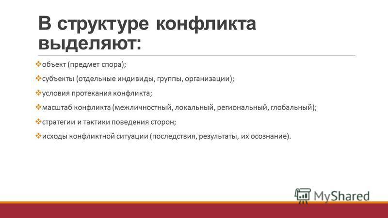 В структуре конфликта выделяют: объект (предмет спора); субъекты (отдельные индивиды, группы, организации); условия протекания конфликта; масштаб конфликта (межличностный, локальный, региональный, глобальный); стратегии и тактики поведения сторон; ис