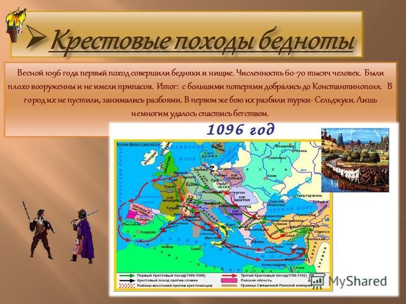 Весной 1096 года первый поход совершили бедняки и нищие. Численность 60-70 тысяч человек. Были плохо вооружены и не имели припасов. Итог: с большими потерями добрались до Константинополя. В город их не пустили, занимались разбоями. В первом же бою их