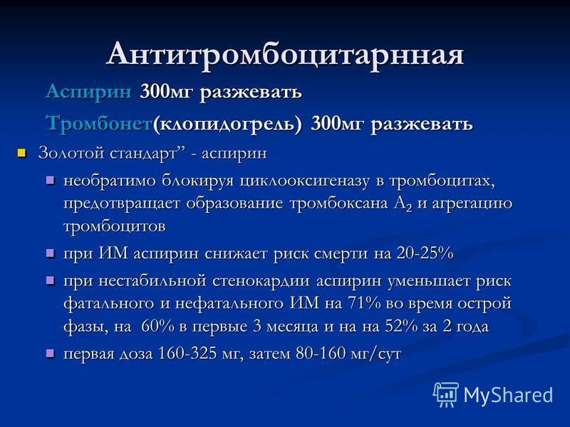 Антитромбоцитарнная Аспирин 300 мг разжевать Тромбонет(клопидогрель) 300 мг разжевать Золотой стандарт - аспирин Золотой стандарт - аспирин необратимо блокируя циклооксигеназу в тромбоцитах, предотвращает образование тромбоксана A 2 и агрегацию тромб