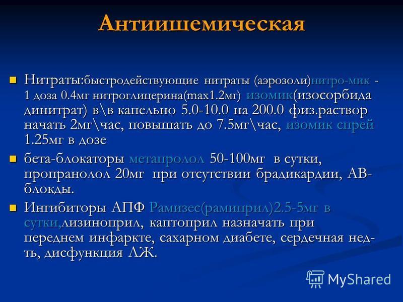 Антиишемическая Нитраты: быстродействующие нитраты (аэрозоли)нитро-мик - 1 доза 0.4 мг нитроглицерина(max1.2 мг) изо мик(изосорбида динитрат) в\в капельно 5.0-10.0 на 200.0 физ.раствор начать 2 мг\час, повышать до 7.5 мг\час, изо мик спрей 1.25 мг в