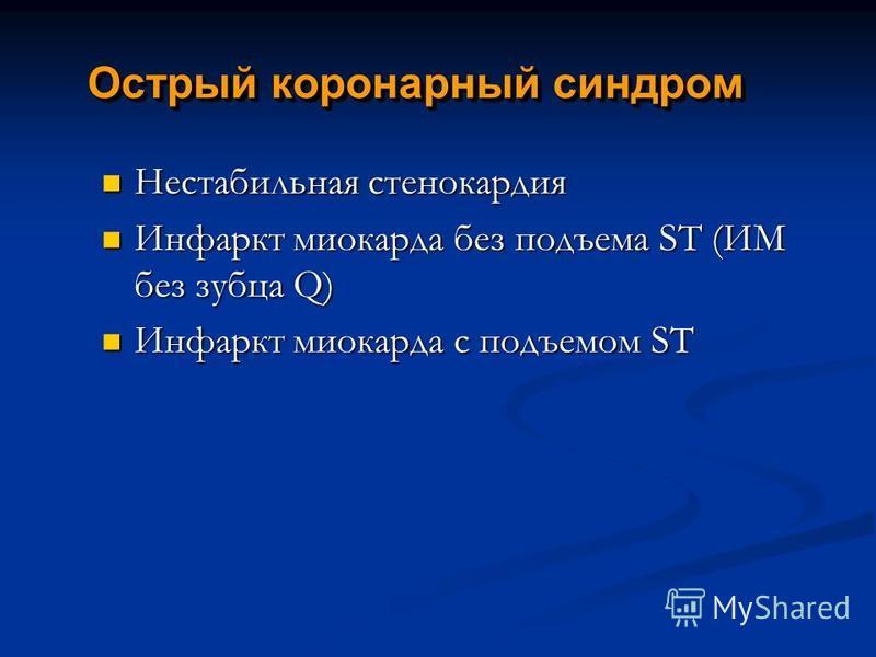 Острый коронарный синдром Нестабильная стенокардия Нестабильная стенокардия Инфаркт миокарда без подъема ST (ИМ без зубца Q) Инфаркт миокарда без подъема ST (ИМ без зубца Q) Инфаркт миокарда с подъемом ST Инфаркт миокарда с подъемом ST
