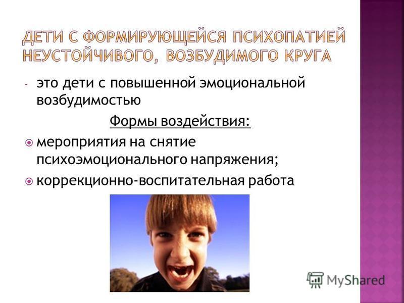 - это дети с повышенной эмоциональной возбудимостью Формы воздействия: мероприятия на снятие психоэмоционального напряжения; коррекционно-воспитательная работа
