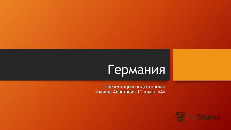 Германия Презентацию подготовила: Ильина Анастасия 11 класс «А»