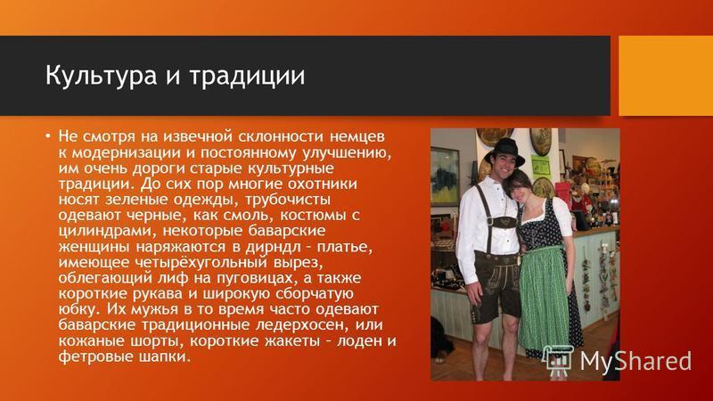 Культура и традиции Не смотря на извечной склонности немцев к модернизации и постоянному улучшению, им очень дороги старые культурные традиции. До сих пор многие охотники носят зеленые одежды, трубочисты одевают черные, как смоль, костюмы с цилиндрам