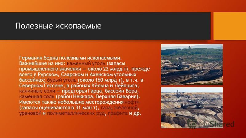 Полезные ископаемые Германия бедна полезными ископаемыми. Важнейшие из них: каменный уголь (запасы промышленного значения около 22 млрд т), прежде всего в Рурском, Саарском и Ахенском угольных бассейнах; бурый уголь (около 160 млрд т), в т.ч. в Север