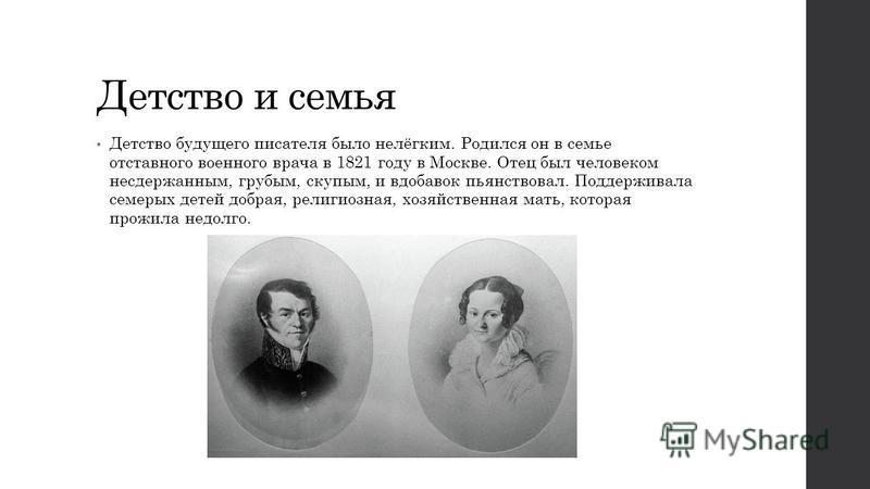 Детство и семья Детство будущего писателя было нелёгким. Родился он в семье отставного военного врача в 1821 году в Москве. Отец был человеком несдержанным, грубым, скупым, и вдобавок пьянствовал. Поддерживала семерых детей добрая, религиозная, хозяй