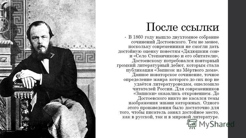 После ссылки В 1860 году вышло двухтомное собрание сочинений Достоевского. Тем не менее, поскольку современники не смогли дать достойную оценку повестям «Дядюшкин сон» и «Село Степанчиково и его обитатели», Достоевскому потребовался повторный громкий