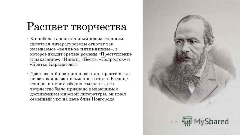 Расцвет творчества К наиболее значительным произведениям писателя литературоведы относят так называемое « великое пятикнижие », в которое входят зрелые романы «Преступление и наказание», «Идиот», «Бесы», «Подросток» и «Братья Карамазовы». Достоевский