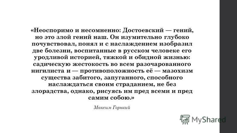 «Неоспоримо и несомненно: Достоевский гений, но это злой гений наш. Он изумительно глубоко почувствовал, понял и с наслаждением изобразил две болезни, воспитанные в русском человеке его уродливой историей, тяжкой и обидной жизнью: салическую жестокос