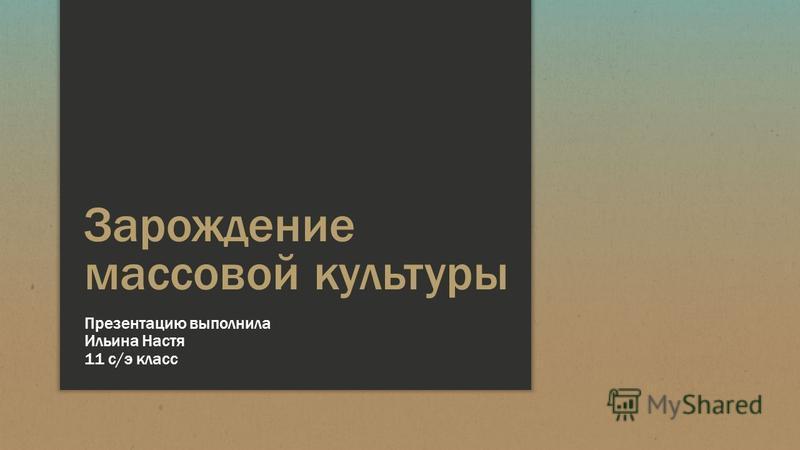 Зарождение массовой культуры Презентацию выполнила Ильина Настя 11 с/э класс