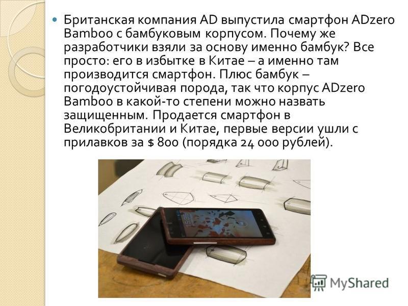 Британская компания AD выпустила смартфон ADzero Bamboo с бамбуковым корпусом. Почему же разработчики взяли за основу именно бамбук ? Все просто : его в избытке в Китае – а именно там производится смартфон. Плюс бамбук – погода устойчивая порода, так
