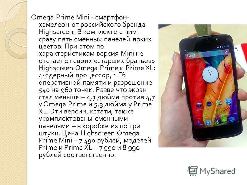 Omega Prime Mini - смартфон - хамелеон от российского бренда Highscreen. В комплекте с ним – сразу пять сменных панелей ярких цветов. При этом по характеристикам версия Mini не отстает от своих « старших братьев » Highscreen Omega Prime и Prime XL: 4