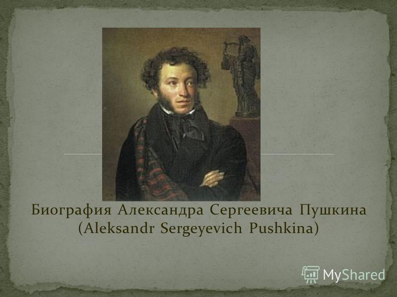 Биография Александра Сергеевича Пушкина (Aleksandr Sergeyevich Pushkina)