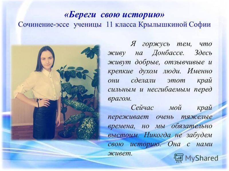 «Береги свою историю» Сочинение-эссе ученицы 11 класса Крылышкиной Софии Я горжусь тем, что живу на Донбассе. Здесь живут добрые, отзывчивые и крепкие духом люди. Именно они сделали этот край сильным и несгибаемым перед врагом. Сейчас мой край пережи