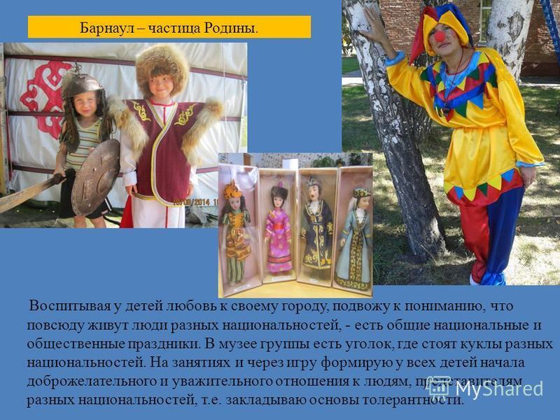 Барнаул – частица Родины. Воспитывая у детей любовь к своему городу, подвожу к пониманию, что повсюду живут люди разных национальностей, - есть общие национальные и общественные праздники. В музее группы есть уголок, где стоят куклы разных национальн