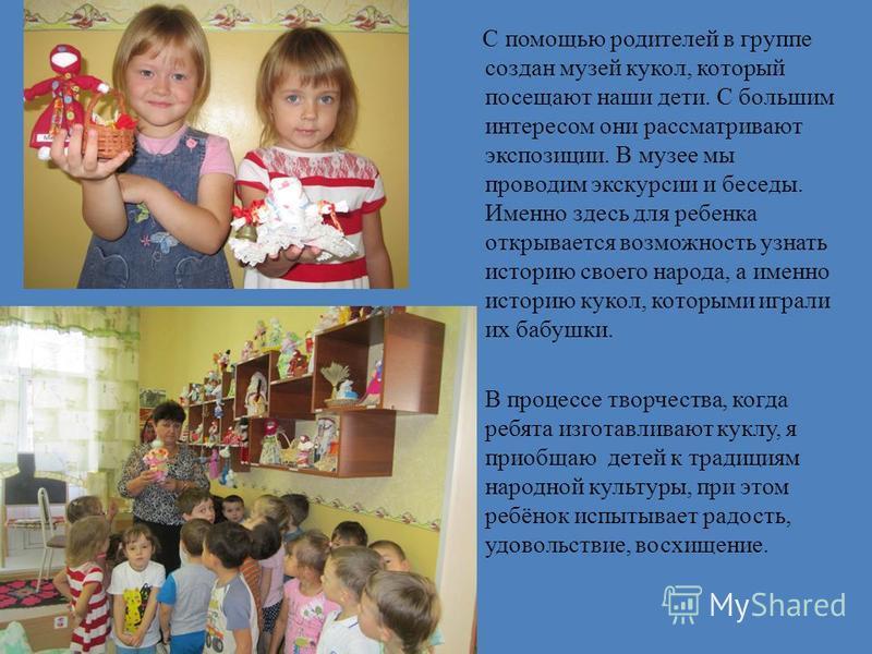 С помощью родителей в группе создан музей кукол, который посещают наши дети. С большим интересом они рассматривают экспозиции. В музее мы проводим экскурсии и беседы. Именно здесь для ребенка открывается возможность узнать историю своего народа, а им