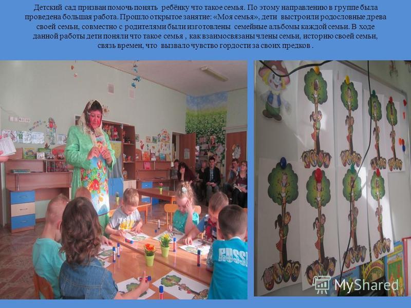 Детский сад призван помочь понять ребёнку что такое семья. По этому направлению в группе была проведена большая работа. Прошло открытое занятие: «Моя семья», дети выстроили родословные древа своей семьи, совместно с родителями были изготовлены семейн
