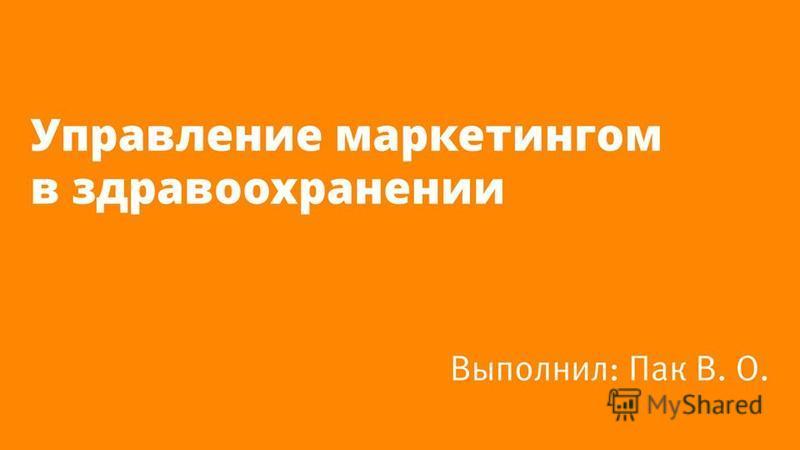 Управление маркетингом в здравоохранении Выполнил: Пак В. О.