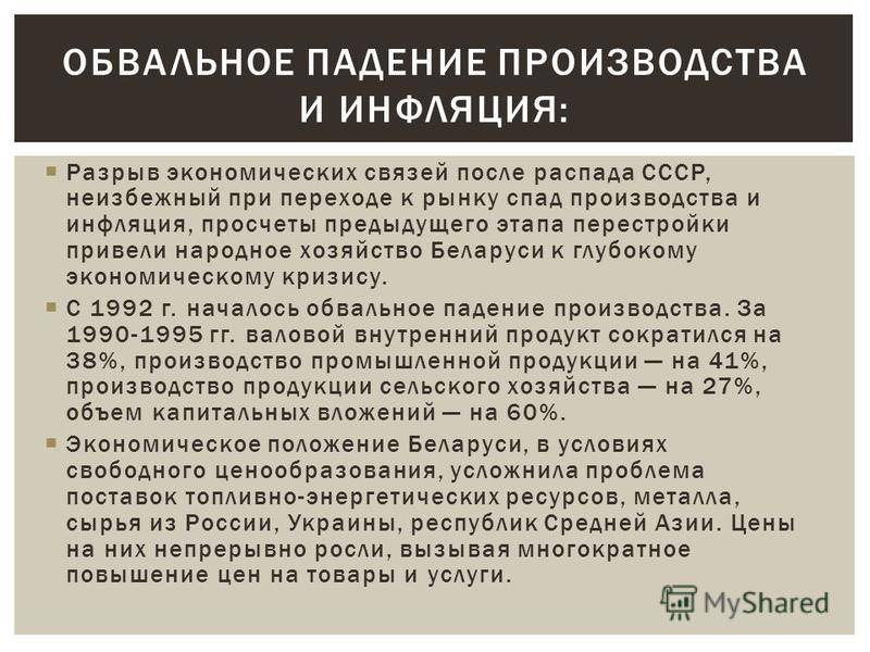 Разрыв экономических связей после распада СССР, неизбежный при переходе к рынку спад производства и инфляция, просчеты предыдущего этапа перестройки привели народное хозяйство Беларуси к глубокому экономическому кризису. С 1992 г. началось обвальное