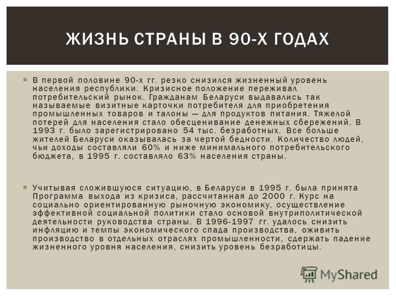 В первой половине 90-х гг. резко снизился жизненный уровень населения республики. Кризисное положение переживал потребительский рынок. Гражданам Беларуси выдавались так называемые визитные карточки потребителя для приобретения промышленных товаров и