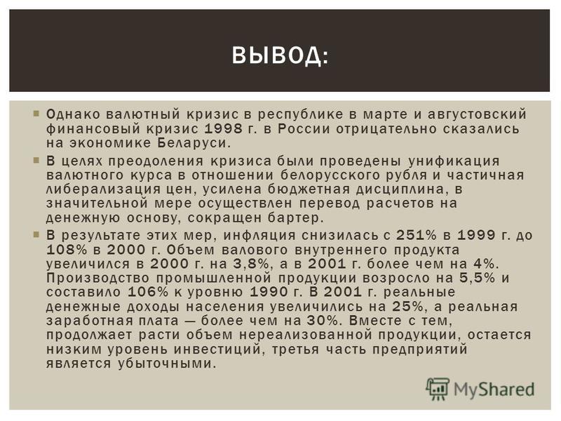 Однако валютный кризис в республике в марте и августовский финансовый кризис 1998 г. в России отрицательно сказались на экономике Беларуси. В целях преодоления кризиса были проведены унификация валютного курса в отношении белорусского рубля и частичн