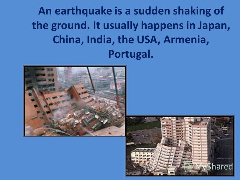 An earthquake is a sudden shaking of the ground. It usually happens in Japan, China, India, the USA, Armenia, Portugal.