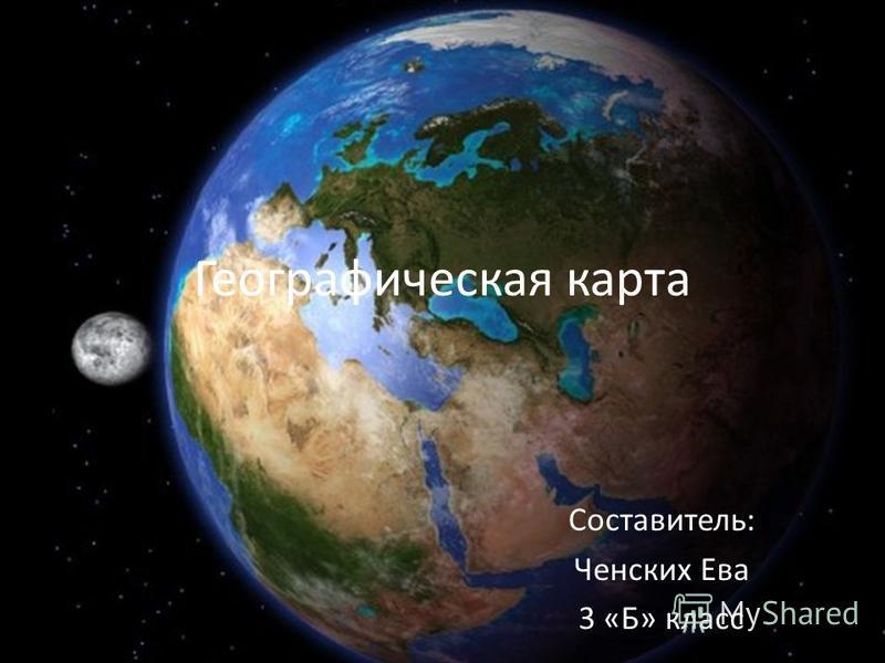 Географическая карта Составитель: Ченских Ева 3 «Б» класс