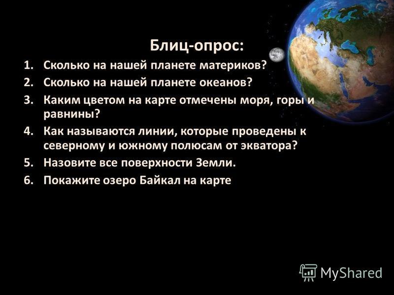 Блиц-опрос: 1. Сколько на нашей планете материков? 2. Сколько на нашей планете океанов? 3. Каким цветом на карте отмечены моря, горы и равнины? 4. Как называются линии, которые проведены к северному и южному полюсам от экватора? 5. Назовите все повер