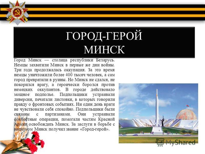 ГОРОД-ГЕРОЙ МИНСК Город Минск столица республики Беларусь. Немцы захватили Минск в первые же дни войны. Три года продолжалась оккупация. За это время немцы уничтожили более 400 тысяч человек, а сам город превратили в руины. Но Минск не сдался, не пок