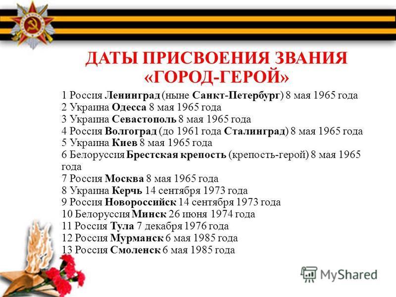 ДАТЫ ПРИСВОЕНИЯ ЗВАНИЯ «ГОРОД-ГЕРОЙ» 1 Россия Ленинград (ныне Санкт-Петербург) 8 мая 1965 года 2 Украина Одесса 8 мая 1965 года 3 Украина Севастополь 8 мая 1965 года 4 Россия Волгоград (до 1961 года Сталинград) 8 мая 1965 года 5 Украина Киев 8 мая 19