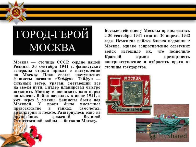 ГОРОД-ГЕРОЙ МОСКВА Москва столица СССР, сердце нашей Родины. 30 сентября 1941 г. фашистские генералы отдали приказ о наступлении на Москву. План своего наступления фашисты назвали «Тайфун». Тайфун сильный ветер, ураган, сметающий все на своем пути. Г