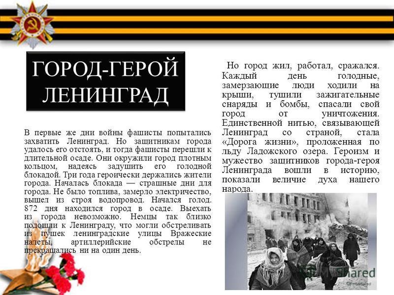 ГОРОД-ГЕРОЙ ЛЕНИНГРАД В первые же дни войны фашисты попытались захватить Ленинград. Но защитникам города удалось его отстоять, и тогда фашисты перешли к длительной осаде. Они окружили город плотным кольцом, надеясь задушить его голодной блокадой. Три