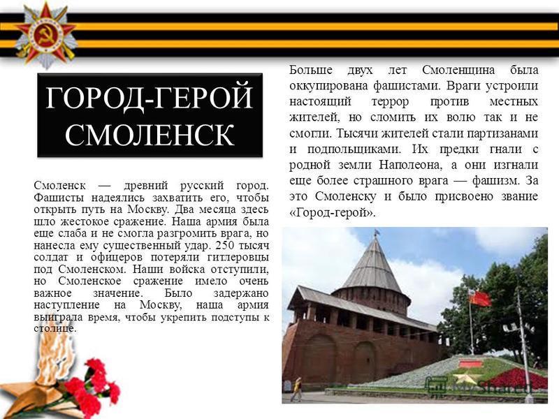 ГОРОД-ГЕРОЙ СМОЛЕНСК Смоленск древний русский город. Фашисты надеялись захватить его, чтобы открыть путь на Москву. Два месяца здесь шло жестокое сражение. Наша армия была еще слаба и не смогла разгромить врага, но нанесла ему существенный удар. 250
