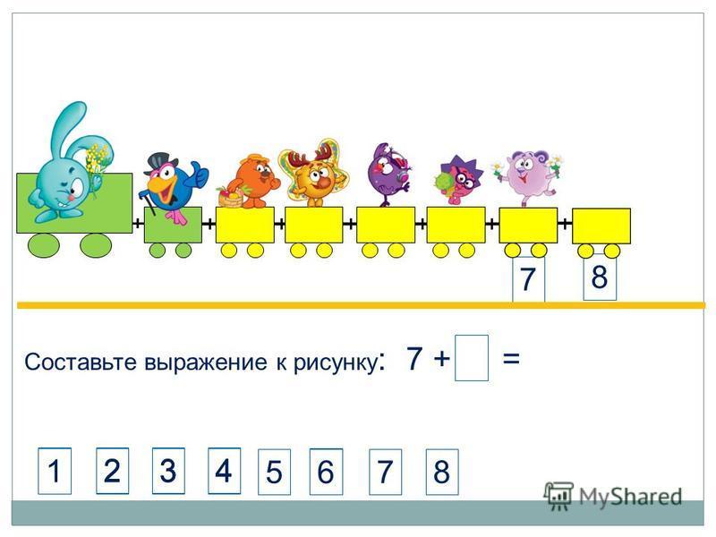 Составьте выражение к рисунку : 7 + 1 = 8 7 8 423 4123 6 1 1 6 578