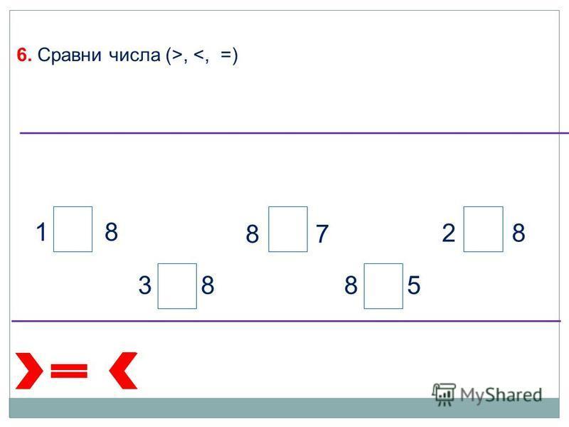 6. Сравни числа (>, <, =) 1 8 3 88 5 2 8 8 7